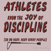 Athletes know the joy of discipline, and so do very, very kinky people.