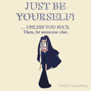 Just be yourself. ...unless you suck. Then be someone else. Keywords: just, you, yourself, unless, suck, you suck, then be, be someone, someone, else, someone else