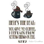 Here's the deal - you give me coffee and I refrain from setting things on fire.