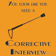 You look like you need a corrective interview. With a horse whip.