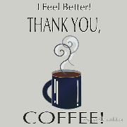 I feel better. Thank you, coffee!